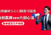 百度霸屏SEO精准引流班,独创霸屏seo六剑心法,每单成交几千块钱